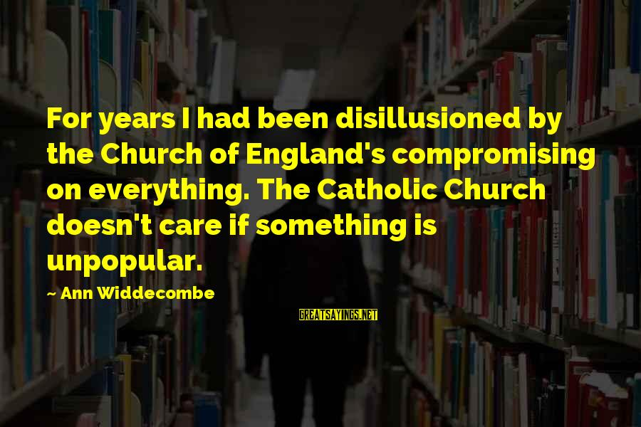 The Catholic Church Sayings By Ann Widdecombe: For years I had been disillusioned by the Church of England's compromising on everything. The