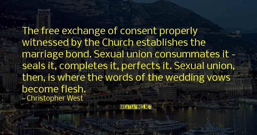 The Catholic Church Sayings By Christopher West: The free exchange of consent properly witnessed by the Church establishes the marriage bond. Sexual