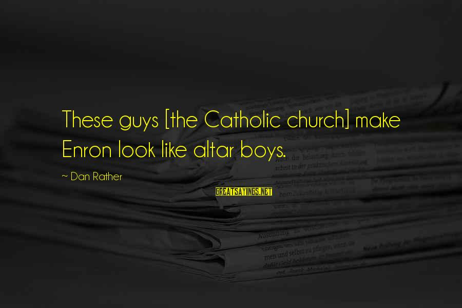 The Catholic Church Sayings By Dan Rather: These guys [the Catholic church] make Enron look like altar boys.