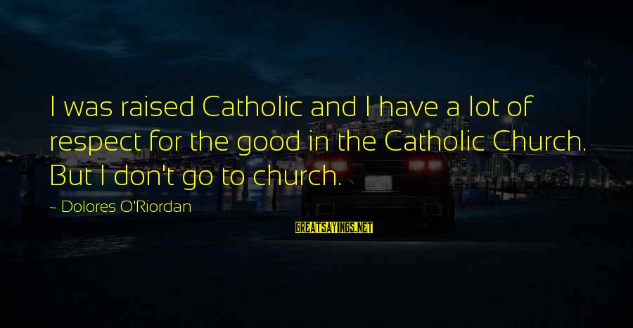 The Catholic Church Sayings By Dolores O'Riordan: I was raised Catholic and I have a lot of respect for the good in