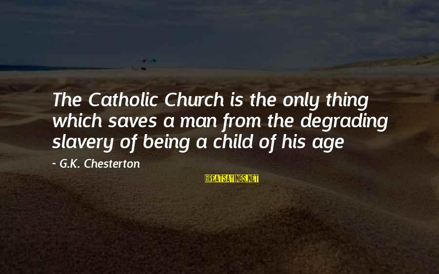 The Catholic Church Sayings By G.K. Chesterton: The Catholic Church is the only thing which saves a man from the degrading slavery