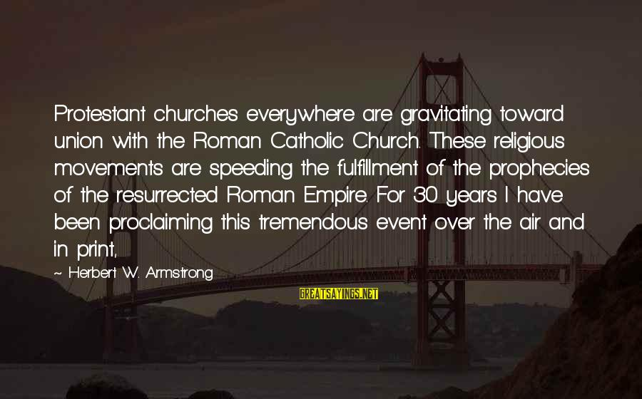 The Catholic Church Sayings By Herbert W. Armstrong: Protestant churches everywhere are gravitating toward union with the Roman Catholic Church. These religious movements