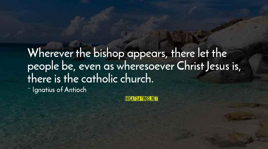 The Catholic Church Sayings By Ignatius Of Antioch: Wherever the bishop appears, there let the people be, even as wheresoever Christ Jesus is,