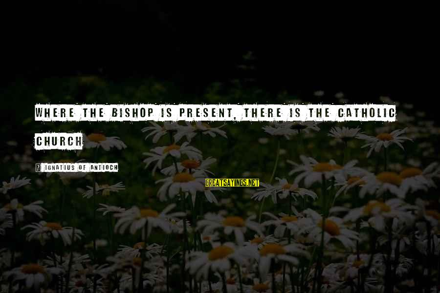 The Catholic Church Sayings By Ignatius Of Antioch: Where the bishop is present, there is the Catholic Church