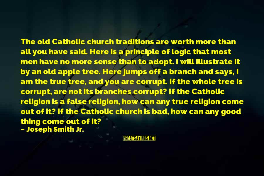 The Catholic Church Sayings By Joseph Smith Jr.: The old Catholic church traditions are worth more than all you have said. Here is