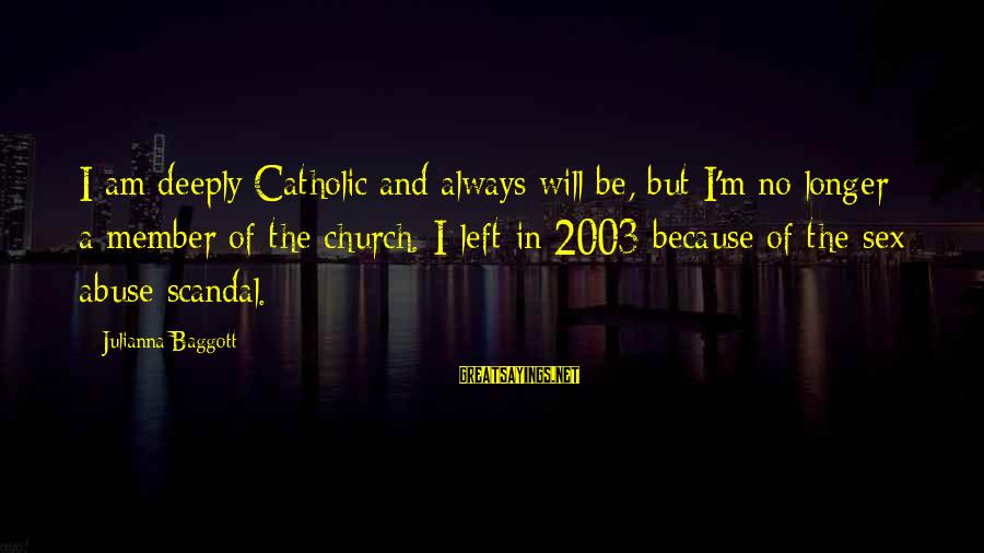 The Catholic Church Sayings By Julianna Baggott: I am deeply Catholic and always will be, but I'm no longer a member of