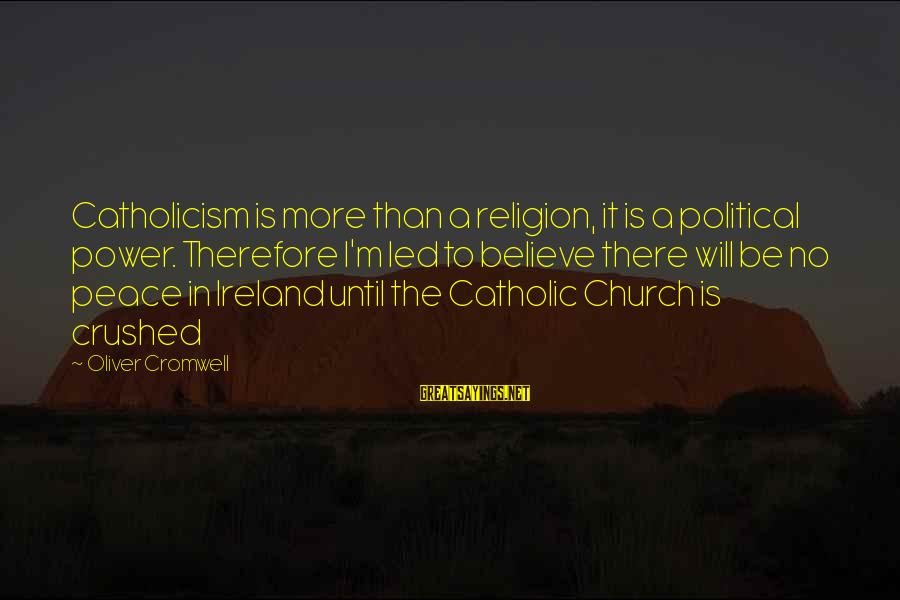 The Catholic Church Sayings By Oliver Cromwell: Catholicism is more than a religion, it is a political power. Therefore I'm led to