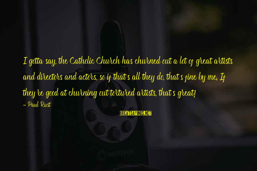 The Catholic Church Sayings By Paul Rust: I gotta say, the Catholic Church has churned out a lot of great artists and