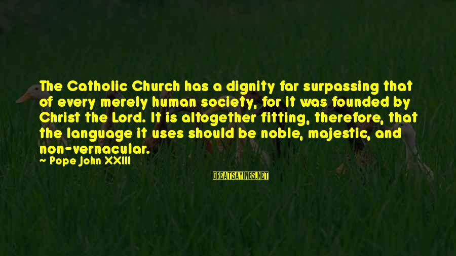 The Catholic Church Sayings By Pope John XXIII: The Catholic Church has a dignity far surpassing that of every merely human society, for