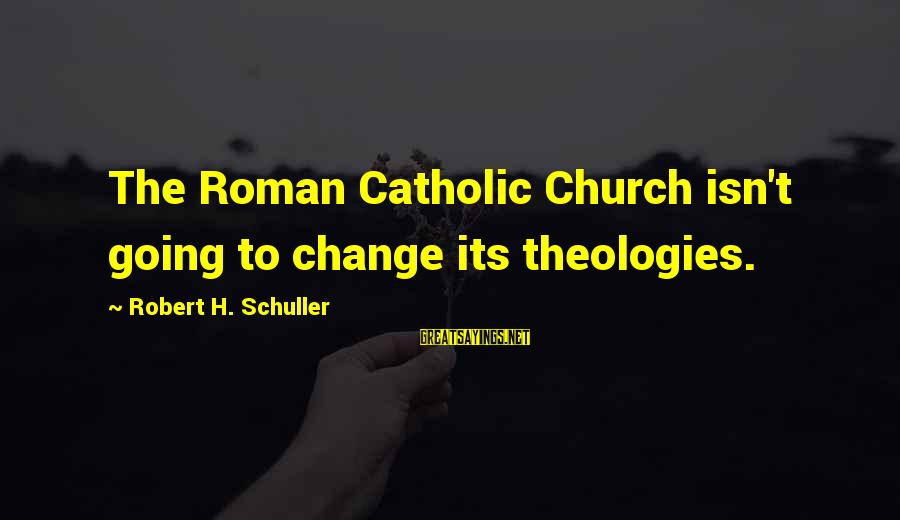 The Catholic Church Sayings By Robert H. Schuller: The Roman Catholic Church isn't going to change its theologies.
