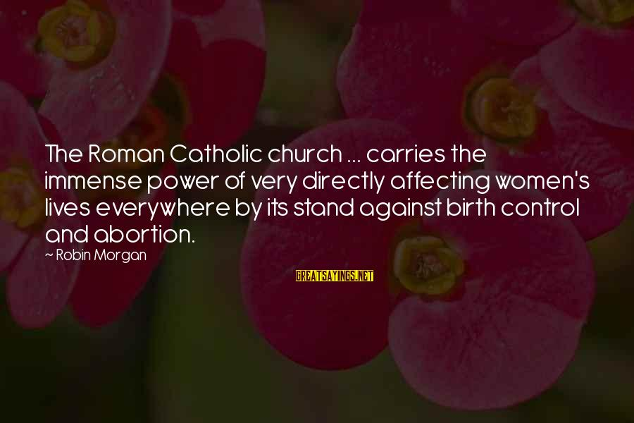 The Catholic Church Sayings By Robin Morgan: The Roman Catholic church ... carries the immense power of very directly affecting women's lives