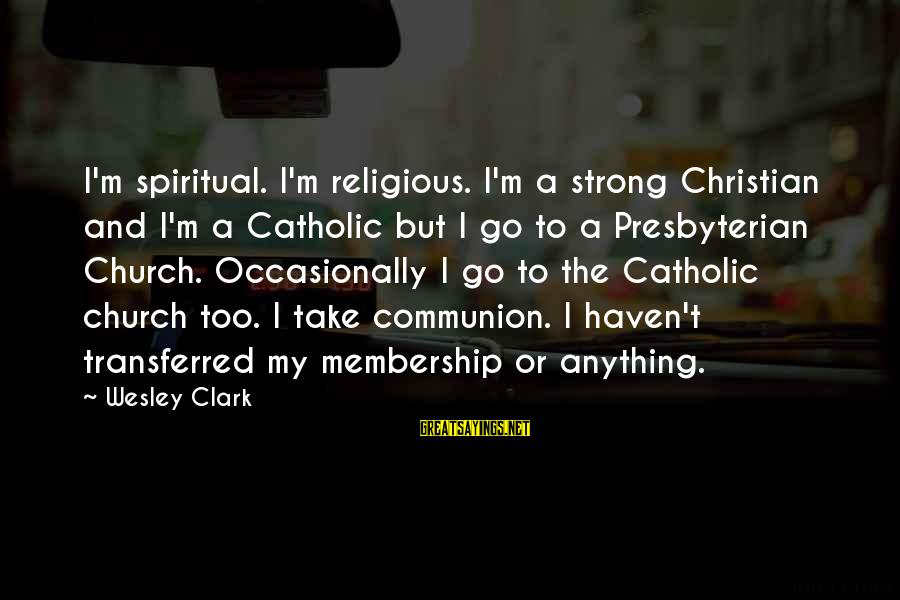 The Catholic Church Sayings By Wesley Clark: I'm spiritual. I'm religious. I'm a strong Christian and I'm a Catholic but I go