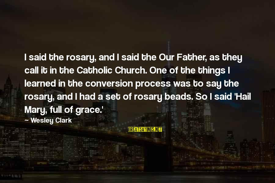 The Catholic Church Sayings By Wesley Clark: I said the rosary, and I said the Our Father, as they call it in