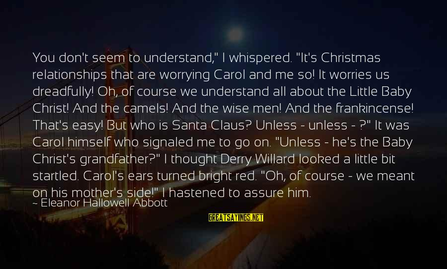 """The Christmas Carol Sayings By Eleanor Hallowell Abbott: You don't seem to understand,"""" I whispered. """"It's Christmas relationships that are worrying Carol and"""