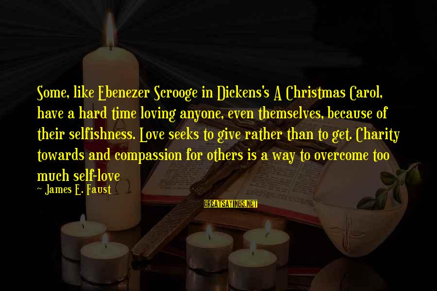 The Christmas Carol Sayings By James E. Faust: Some, like Ebenezer Scrooge in Dickens's A Christmas Carol, have a hard time loving anyone,