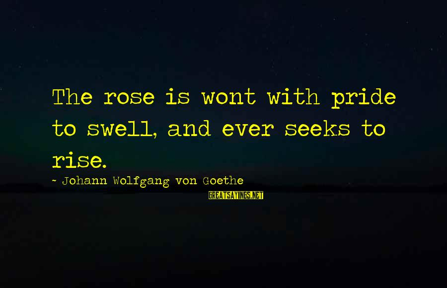 The Colossus Rises Sayings By Johann Wolfgang Von Goethe: The rose is wont with pride to swell, and ever seeks to rise.