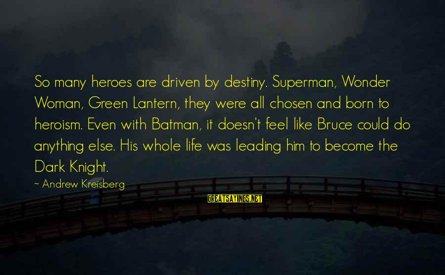The Dark Knight Sayings By Andrew Kreisberg: So many heroes are driven by destiny. Superman, Wonder Woman, Green Lantern, they were all