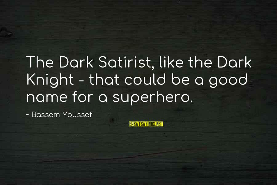 The Dark Knight Sayings By Bassem Youssef: The Dark Satirist, like the Dark Knight - that could be a good name for