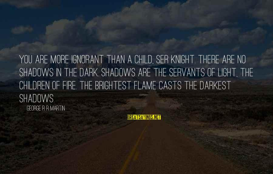 The Dark Knight Sayings By George R R Martin: You are more ignorant than a child, ser knight. There are no shadows in the