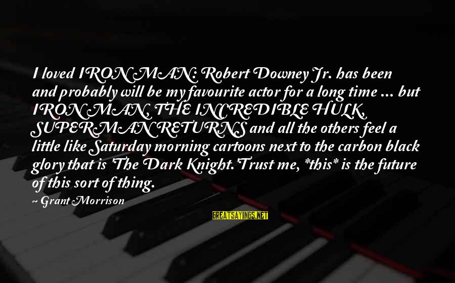 The Dark Knight Sayings By Grant Morrison: I loved IRON MAN: Robert Downey Jr. has been and probably will be my favourite