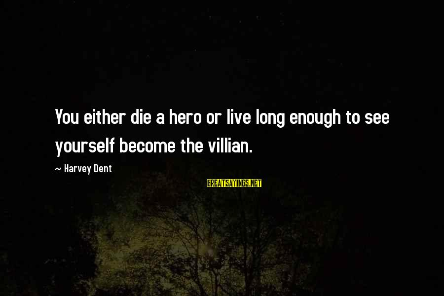 The Dark Knight Sayings By Harvey Dent: You either die a hero or live long enough to see yourself become the villian.