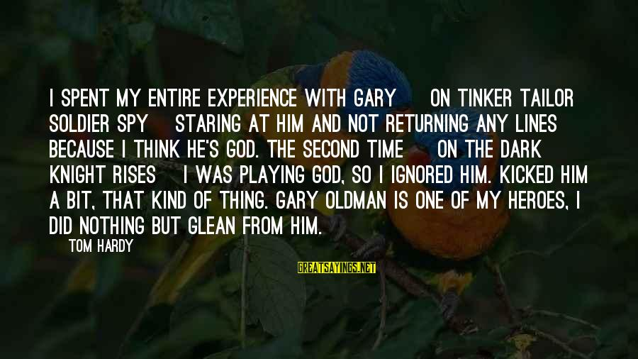 The Dark Knight Sayings By Tom Hardy: I spent my entire experience with Gary [ on Tinker Tailor Soldier Spy] staring at