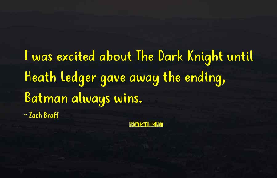 The Dark Knight Sayings By Zach Braff: I was excited about The Dark Knight until Heath Ledger gave away the ending, Batman