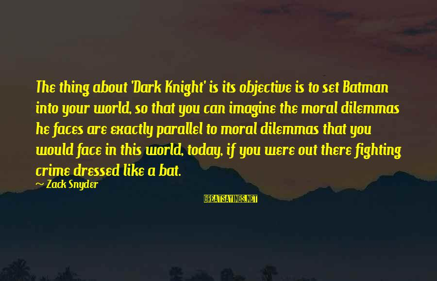 The Dark Knight Sayings By Zack Snyder: The thing about 'Dark Knight' is its objective is to set Batman into your world,