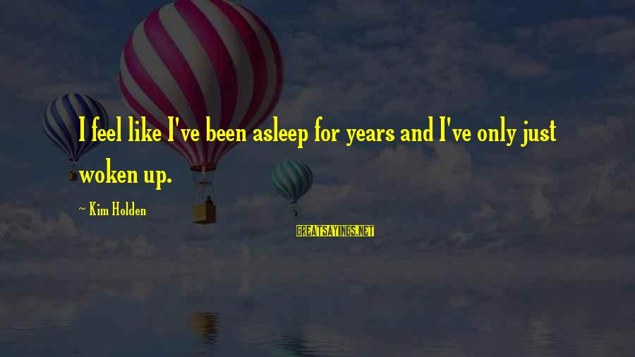 The Divine Wind Love Sayings By Kim Holden: I feel like I've been asleep for years and I've only just woken up.