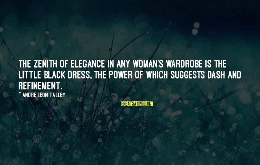 The Dress Sayings By Andre Leon Talley: The zenith of elegance in any woman's wardrobe is the little black dress, the power