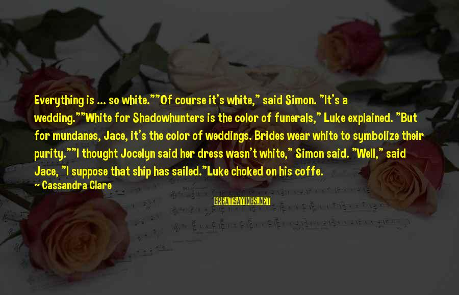 """The Dress Sayings By Cassandra Clare: Everything is ... so white.""""""""Of course it's white,"""" said Simon. """"It's a wedding.""""""""White for Shadowhunters"""