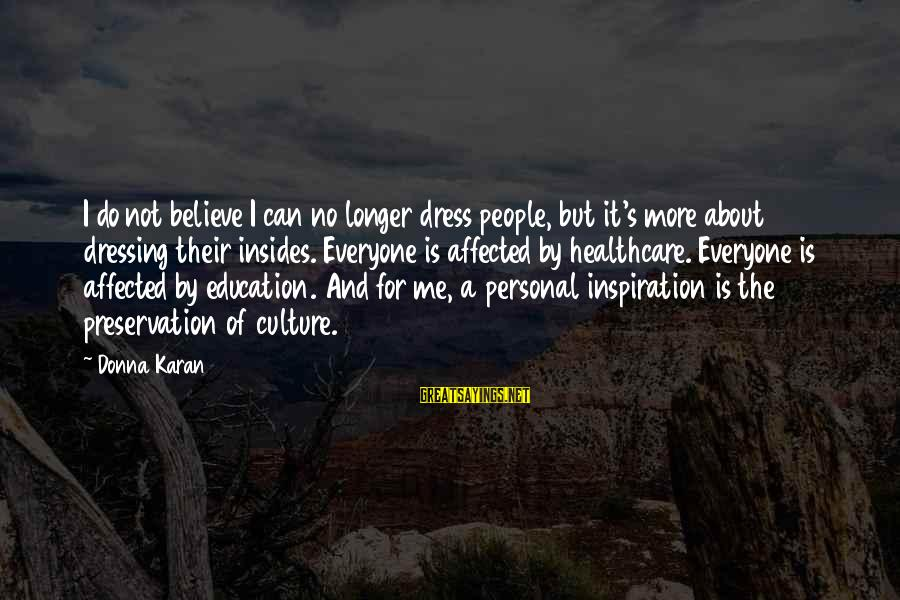 The Dress Sayings By Donna Karan: I do not believe I can no longer dress people, but it's more about dressing