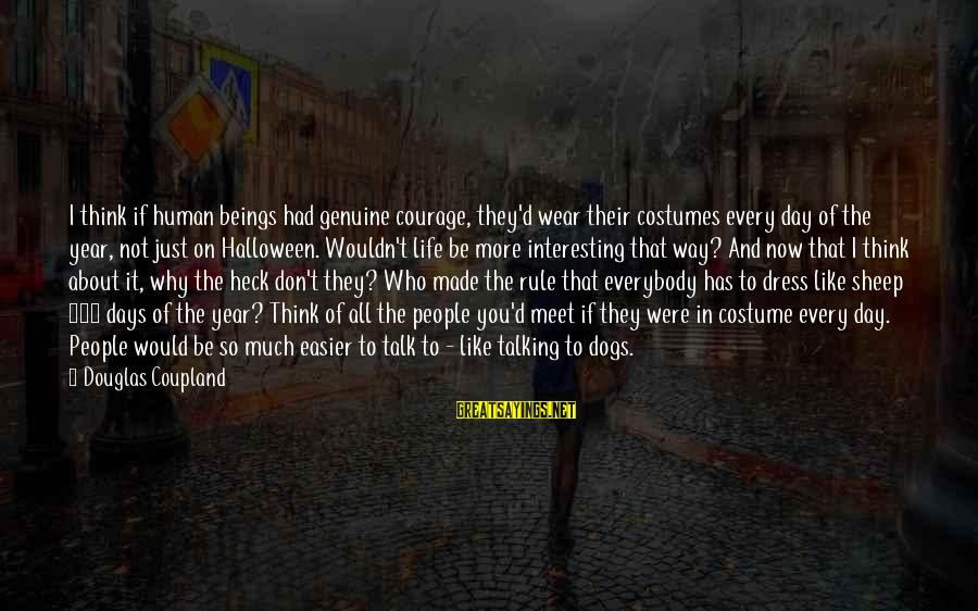 The Dress Sayings By Douglas Coupland: I think if human beings had genuine courage, they'd wear their costumes every day of