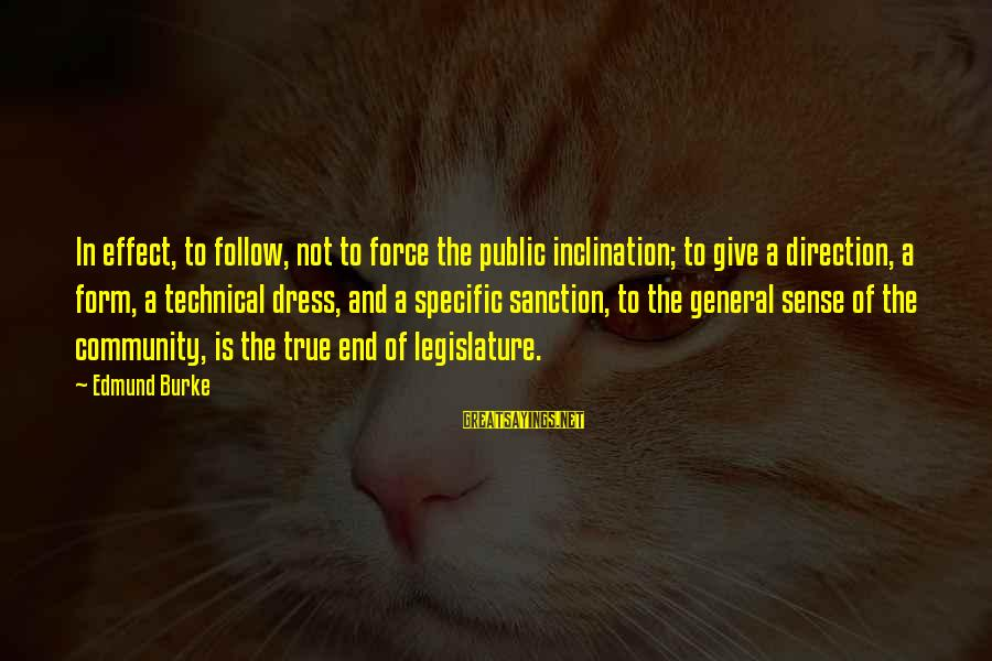 The Dress Sayings By Edmund Burke: In effect, to follow, not to force the public inclination; to give a direction, a