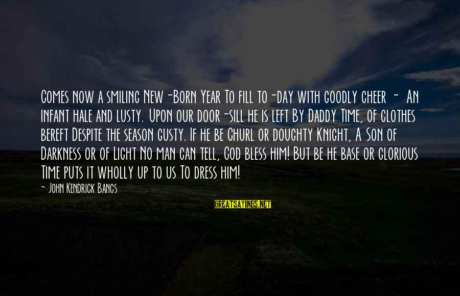 The Dress Sayings By John Kendrick Bangs: Comes now a smiling New-Born Year To fill to-day with goodly cheer - An infant