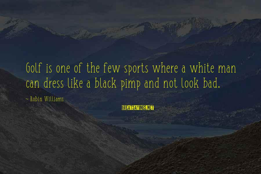 The Dress Sayings By Robin Williams: Golf is one of the few sports where a white man can dress like a