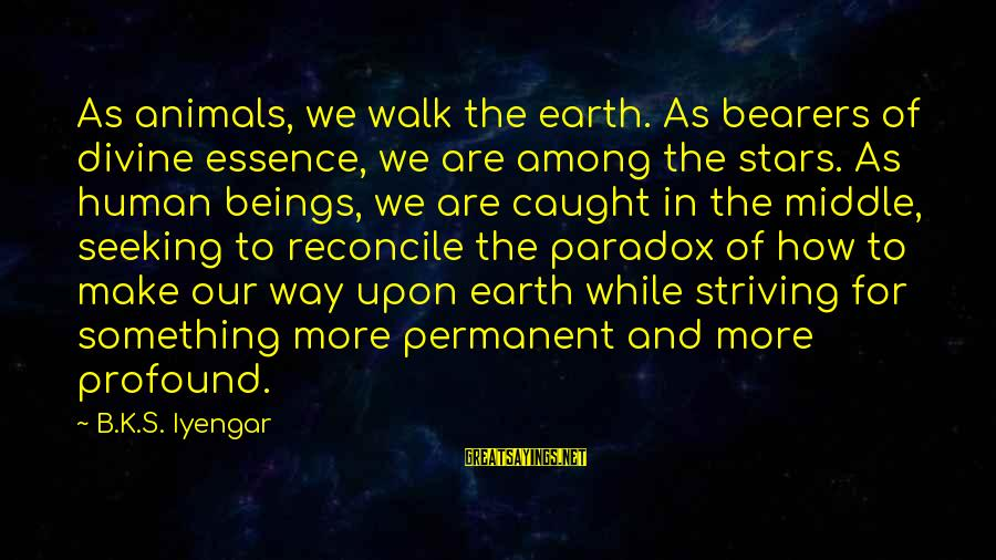 The Earth And Stars Sayings By B.K.S. Iyengar: As animals, we walk the earth. As bearers of divine essence, we are among the