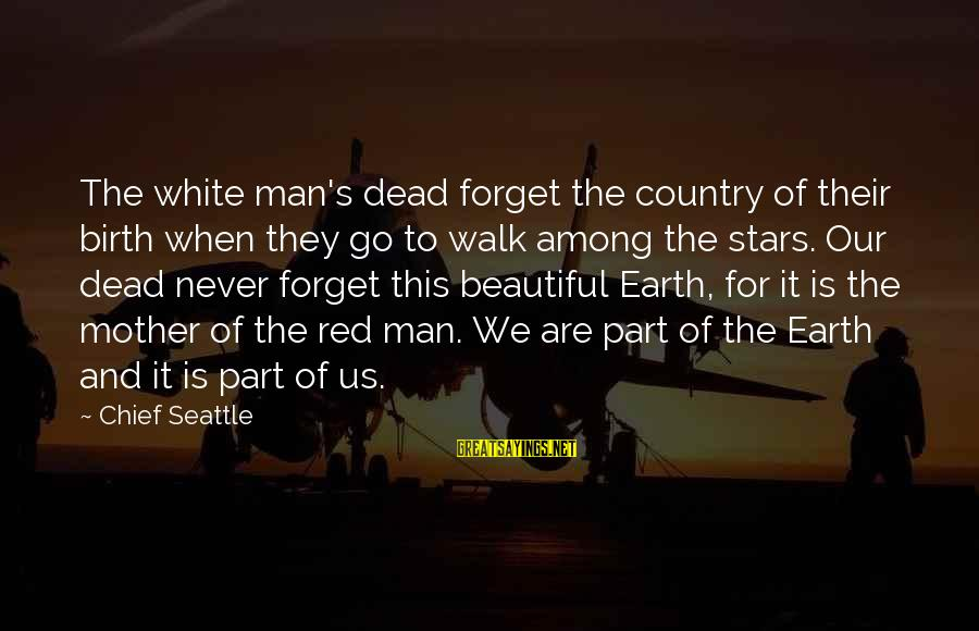 The Earth And Stars Sayings By Chief Seattle: The white man's dead forget the country of their birth when they go to walk