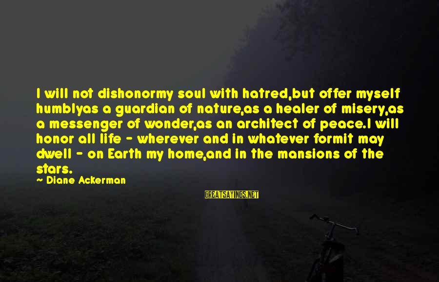The Earth And Stars Sayings By Diane Ackerman: I will not dishonormy soul with hatred,but offer myself humblyas a guardian of nature,as a