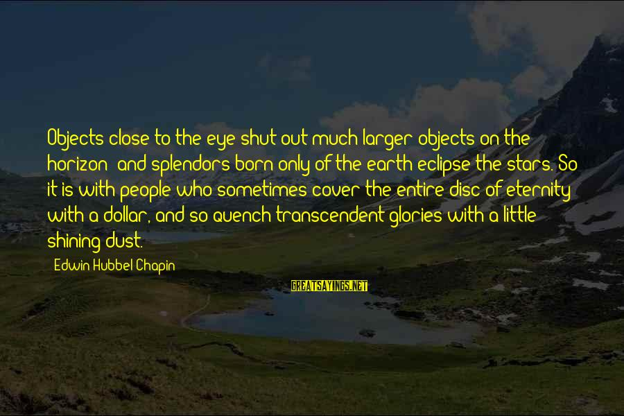 The Earth And Stars Sayings By Edwin Hubbel Chapin: Objects close to the eye shut out much larger objects on the horizon; and splendors
