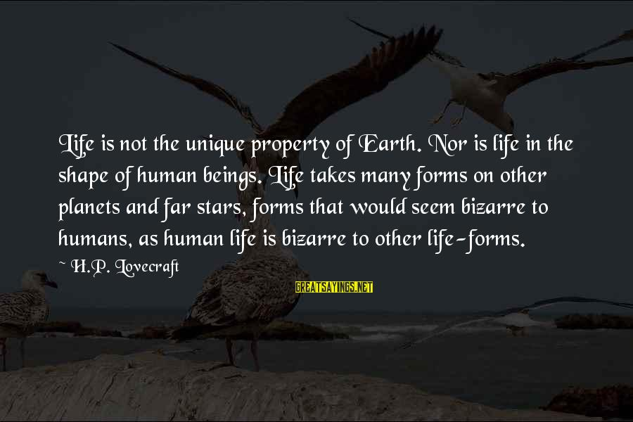 The Earth And Stars Sayings By H.P. Lovecraft: Life is not the unique property of Earth. Nor is life in the shape of