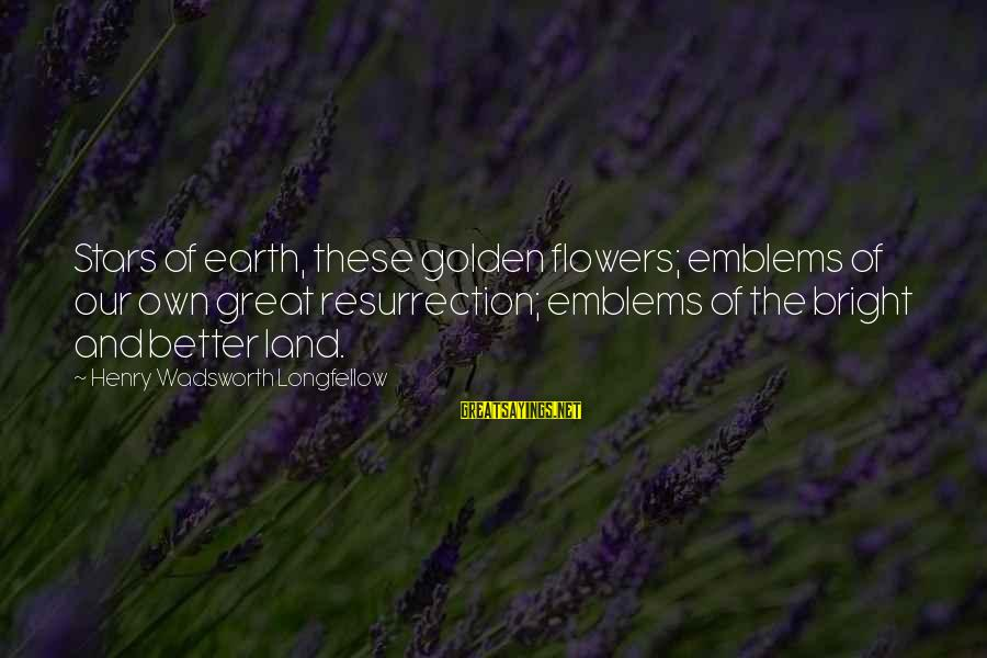 The Earth And Stars Sayings By Henry Wadsworth Longfellow: Stars of earth, these golden flowers; emblems of our own great resurrection; emblems of the