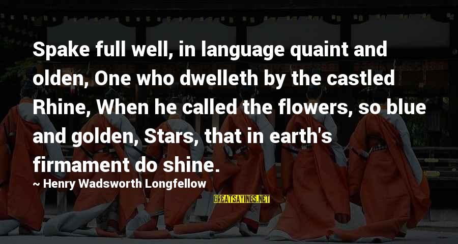 The Earth And Stars Sayings By Henry Wadsworth Longfellow: Spake full well, in language quaint and olden, One who dwelleth by the castled Rhine,