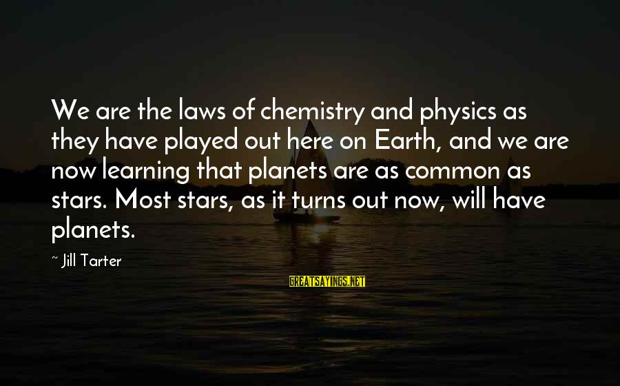 The Earth And Stars Sayings By Jill Tarter: We are the laws of chemistry and physics as they have played out here on