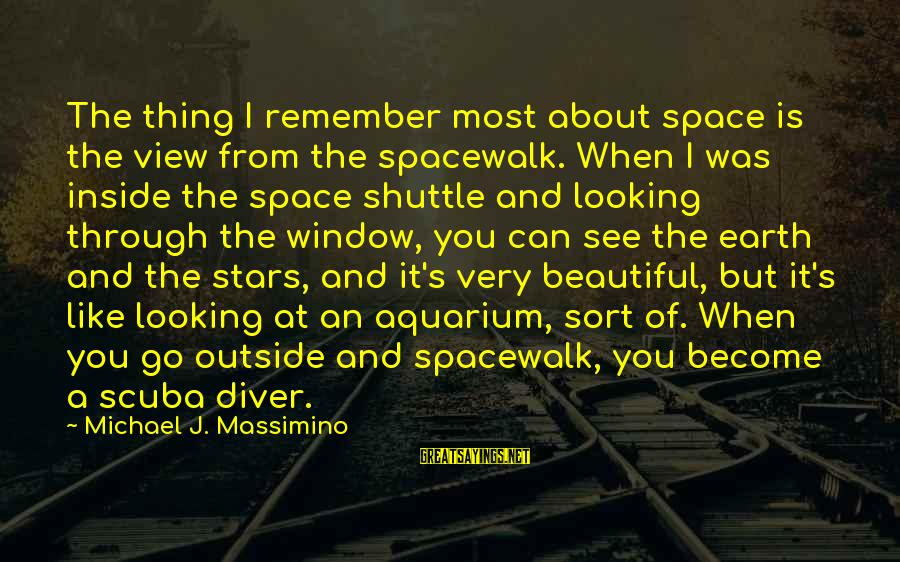 The Earth And Stars Sayings By Michael J. Massimino: The thing I remember most about space is the view from the spacewalk. When I