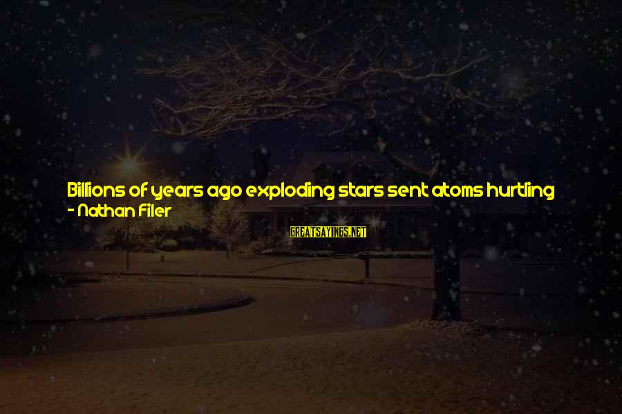 The Earth And Stars Sayings By Nathan Filer: Billions of years ago exploding stars sent atoms hurtling through space and we've been recycling