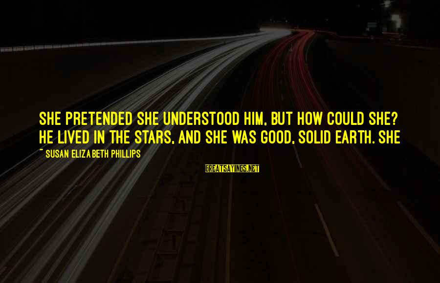 The Earth And Stars Sayings By Susan Elizabeth Phillips: She pretended she understood him, but how could she? He lived in the stars, and