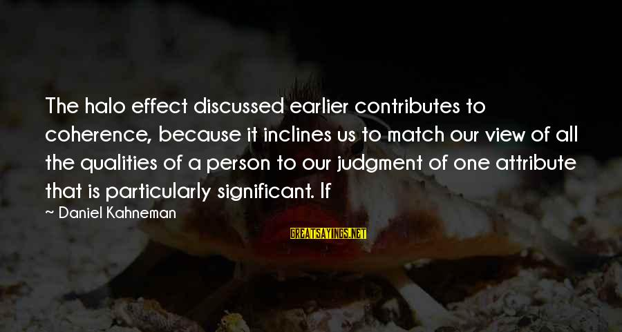 The Effect Of One Person Sayings By Daniel Kahneman: The halo effect discussed earlier contributes to coherence, because it inclines us to match our