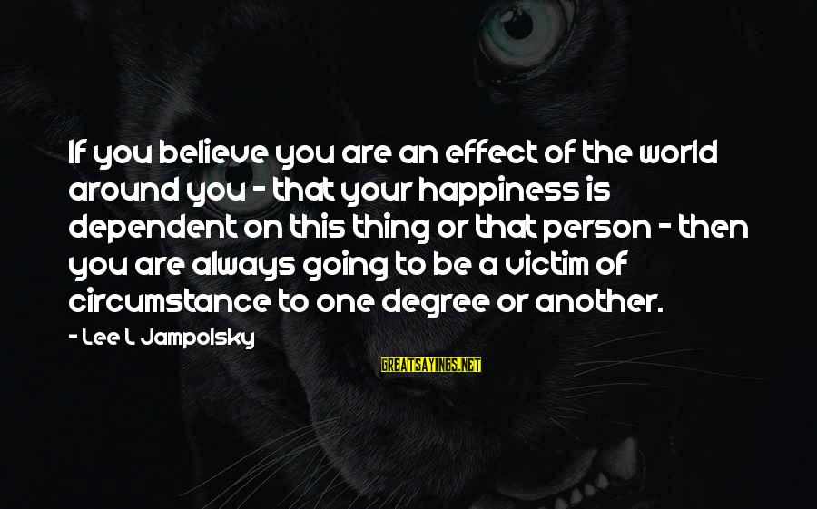 The Effect Of One Person Sayings By Lee L Jampolsky: If you believe you are an effect of the world around you - that your