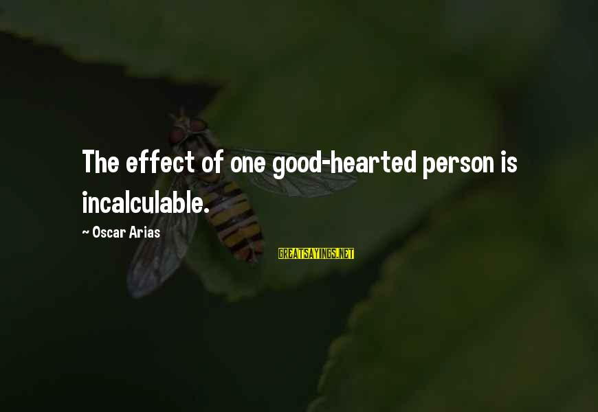 The Effect Of One Person Sayings By Oscar Arias: The effect of one good-hearted person is incalculable.